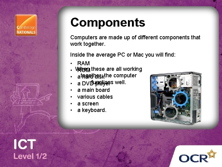 Components Computers are made up of different components that work together. Inside the average