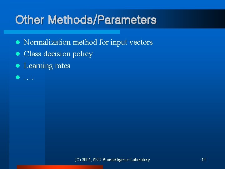 Other Methods/Parameters Normalization method for input vectors l Class decision policy l Learning rates