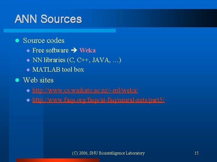 ANN Sources l Source codes ¨ Free software Weka ¨ NN libraries (C, C++,