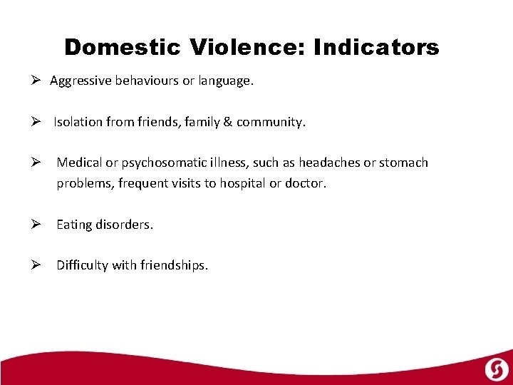Domestic Violence: Indicators Ø Aggressive behaviours or language. Ø Isolation from friends, family &