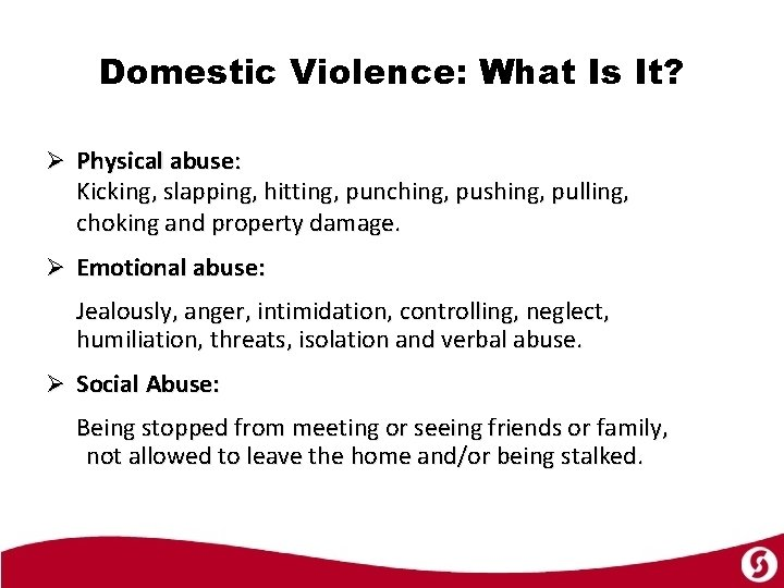 Domestic Violence: What Is It? Ø Physical abuse: Kicking, slapping, hitting, punching, pushing, pulling,