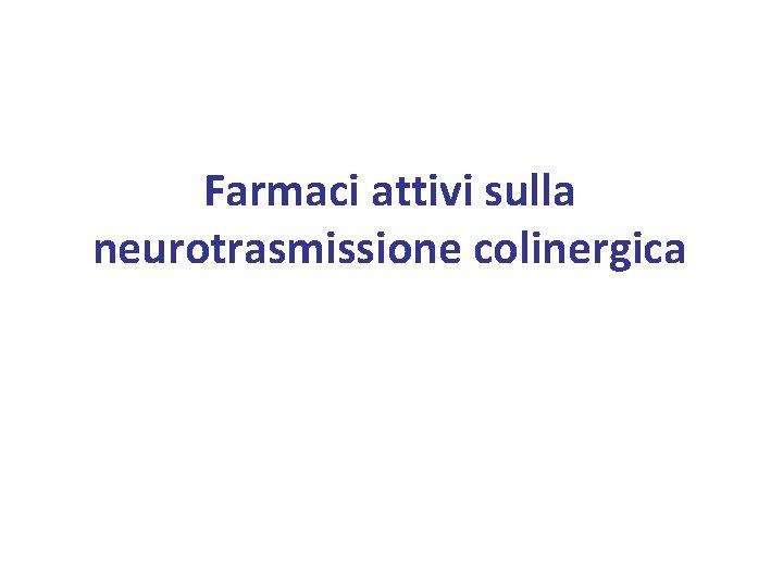 Farmaci attivi sulla neurotrasmissione colinergica