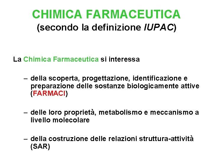 CHIMICA FARMACEUTICA (secondo la definizione IUPAC) La Chimica Farmaceutica si interessa – della scoperta,