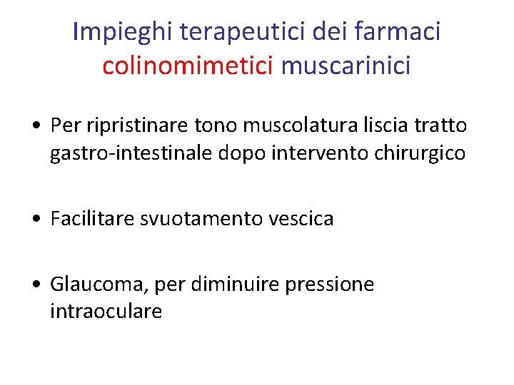 Impieghi terapeutici dei farmaci colinomimetici muscarinici • Per ripristinare tono muscolatura liscia tratto gastro-intestinale