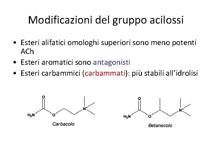Modificazioni del gruppo acilossi • Esteri alifatici omologhi superiori sono meno potenti ACh •