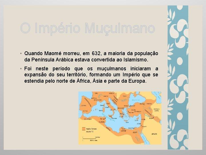 O Império Muçulmano ◦ Quando Maomé morreu, em 632, a maioria da população da