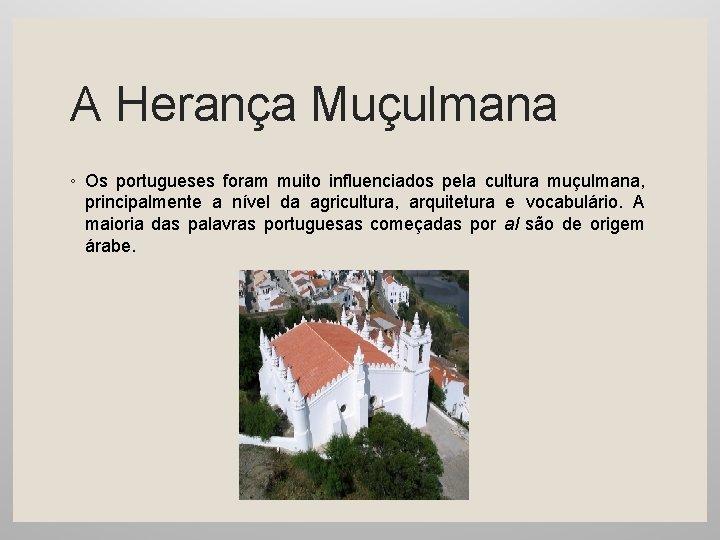 A Herança Muçulmana ◦ Os portugueses foram muito influenciados pela cultura muçulmana, principalmente a