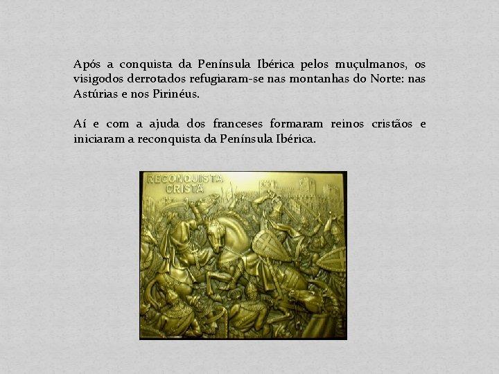 Após a conquista da Península Ibérica pelos muçulmanos, os visigodos derrotados refugiaram-se nas montanhas
