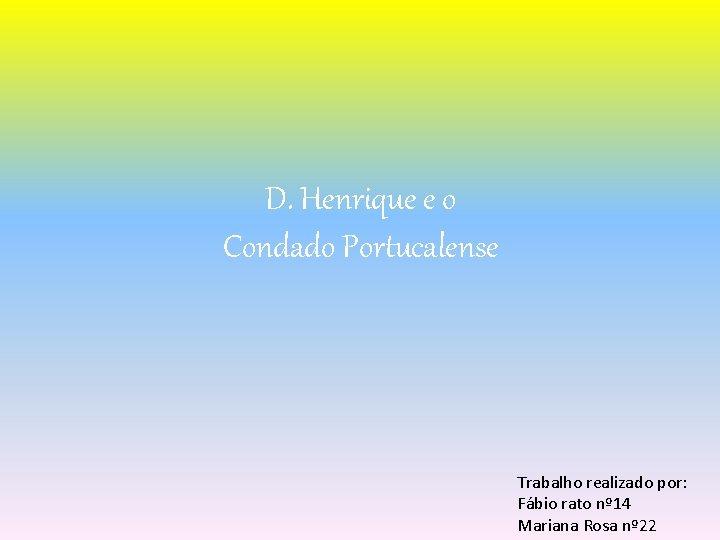 D. Henrique e o Condado Portucalense Trabalho realizado por: Fábio rato nº 14 Mariana