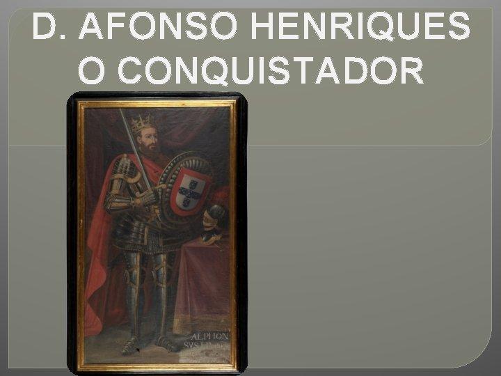 D. AFONSO HENRIQUES O CONQUISTADOR
