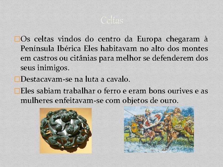Celtas �Os celtas vindos do centro da Europa chegaram à Península Ibérica Eles habitavam
