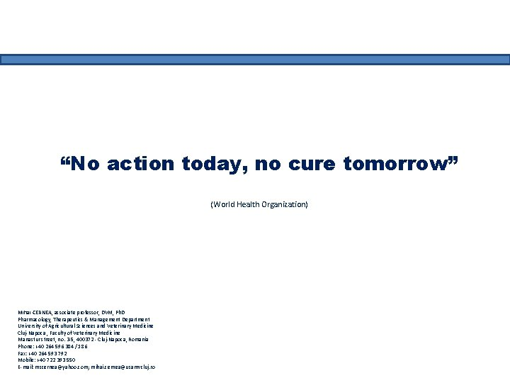 """No action today, no cure tomorrow"" (World Health Organization) Mihai CERNEA, associate professor, DVM,"