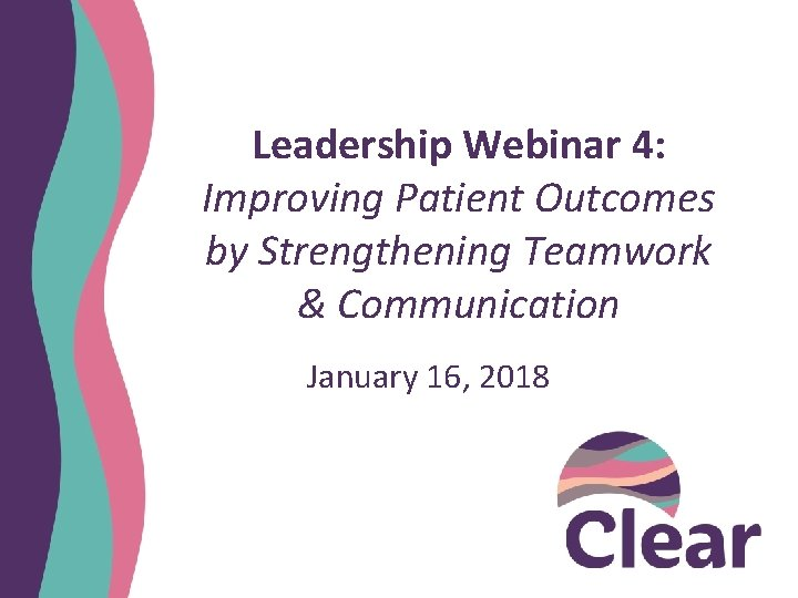 Leadership Webinar 4: Improving Patient Outcomes by Strengthening Teamwork & Communication January 16, 2018