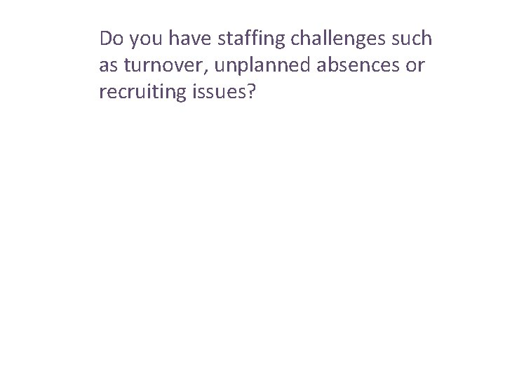 Do you have staffing challenges such as turnover, unplanned absences or recruiting issues?