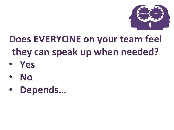 Does EVERYONE Psychological on your Safetyteam feel they can speak up when needed? •