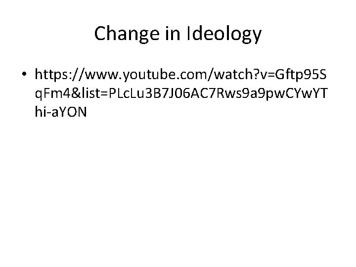 Change in Ideology • https: //www. youtube. com/watch? v=Gftp 95 S q. Fm 4&list=PLc.