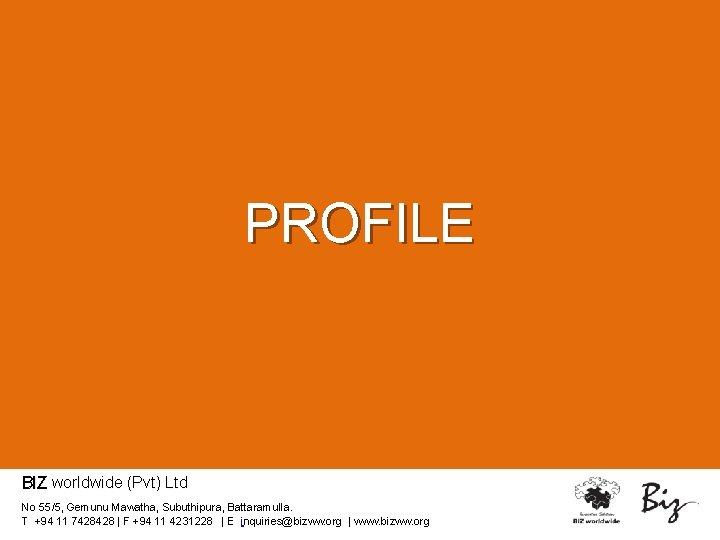 PROFILE BIZ worldwide (Pvt) Ltd No 55/5, Gemunu Mawatha, Subuthipura, Battaramulla. T +94 11