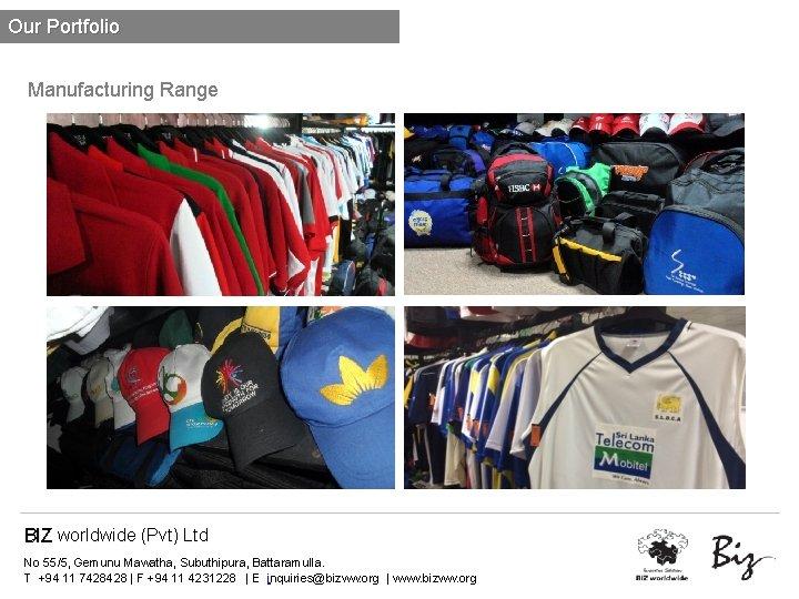 Our Portfolio Manufacturing Range BIZ worldwide (Pvt) Ltd No 55/5, Gemunu Mawatha, Subuthipura, Battaramulla.