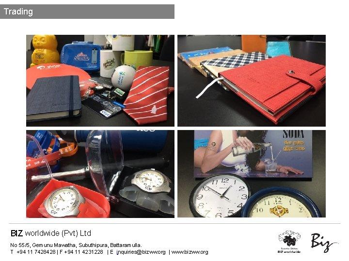 Trading BIZ worldwide (Pvt) Ltd No 55/5, Gemunu Mawatha, Subuthipura, Battaramulla. T +94 11