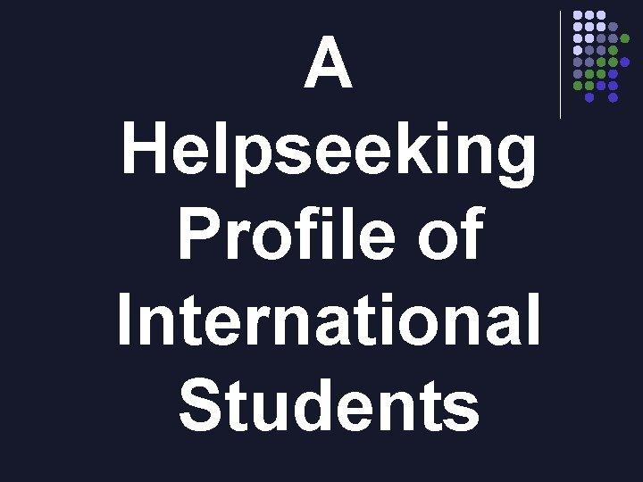 A Helpseeking Profile of International Students