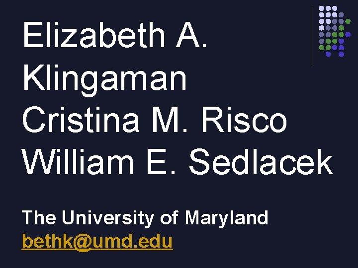 Elizabeth A. Klingaman Cristina M. Risco William E. Sedlacek The University of Maryland bethk@umd.
