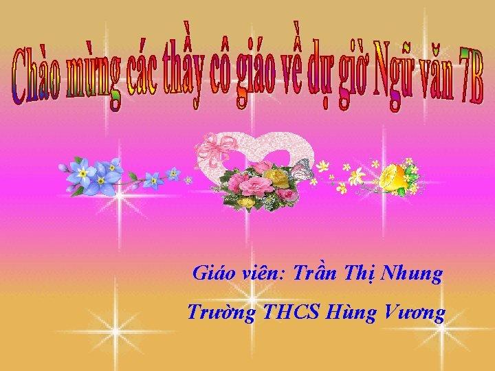 Giáo viên: Trần Thị Nhung Trường THCS Hùng Vương