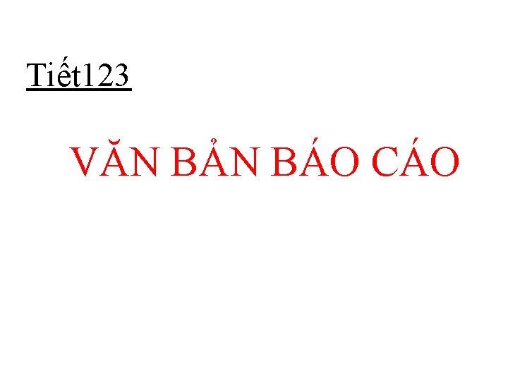 Tiết 123 VĂN BẢN BÁO CÁO