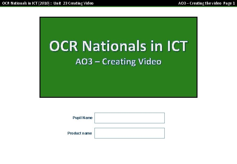 OCR Nationals in ICT (2010) : Unit 23 Creating Video AO 3 – Creating