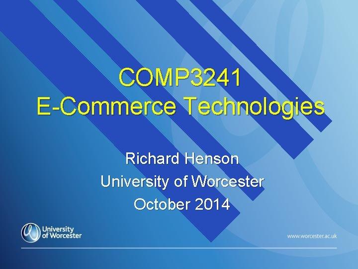 COMP 3241 E-Commerce Technologies Richard Henson University of Worcester October 2014