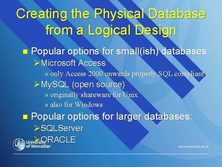 Creating the Physical Database from a Logical Design n Popular options for small(ish) databases: