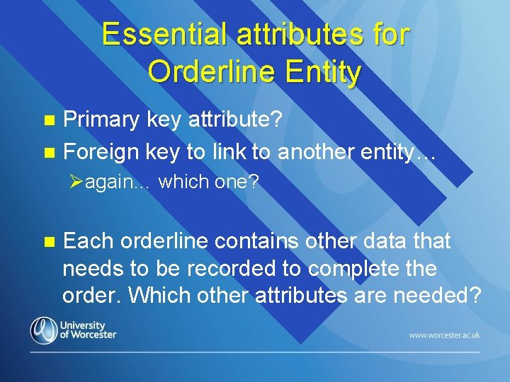 Essential attributes for Orderline Entity Primary key attribute? n Foreign key to link to