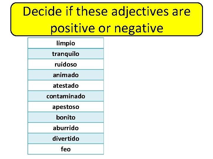 Decide if these adjectives are positive or negative limpio tranquilo ruidoso animado atestado contaminado