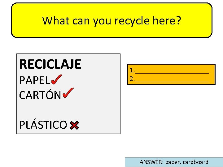What can you recycle here? RECICLAJE PAPEL CARTÓN 1. __________ 2. __________ PLÁSTICO ANSWER: