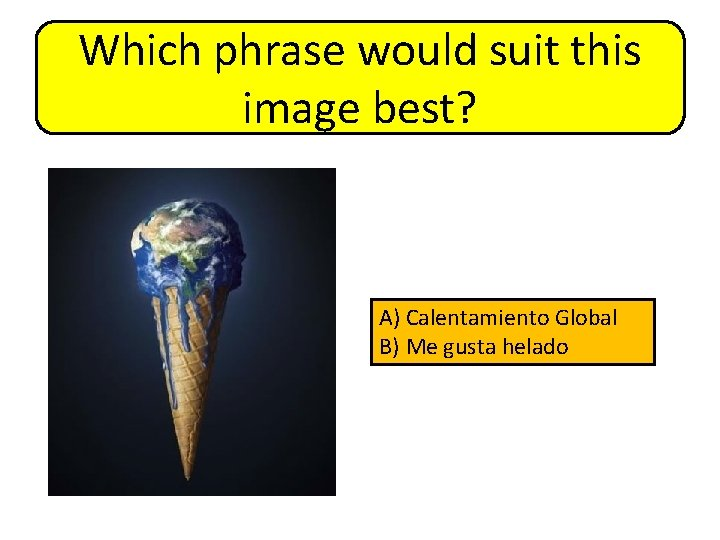 Which phrase would suit this image best? A) Calentamiento Global B) Me gusta helado