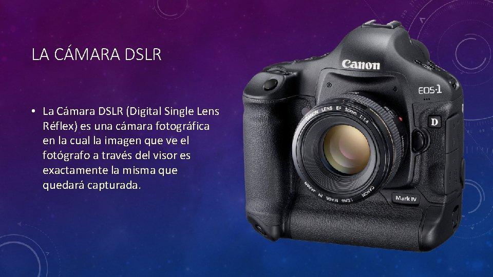 LA CÁMARA DSLR • La Cámara DSLR (Digital Single Lens Réflex) es una cámara