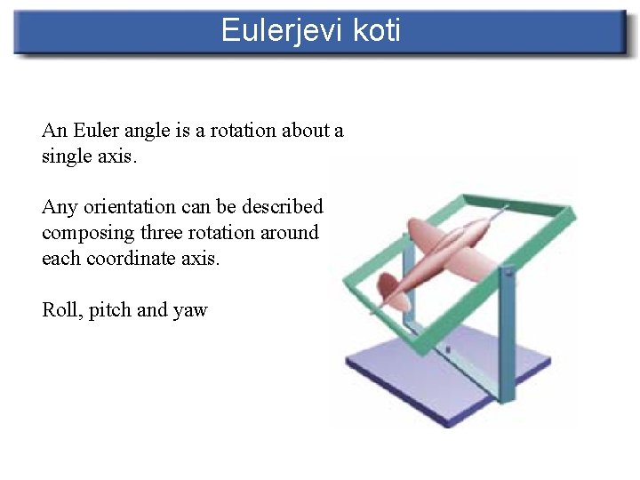 Eulerjevi koti An Euler angle is a rotation about a single axis. Any orientation