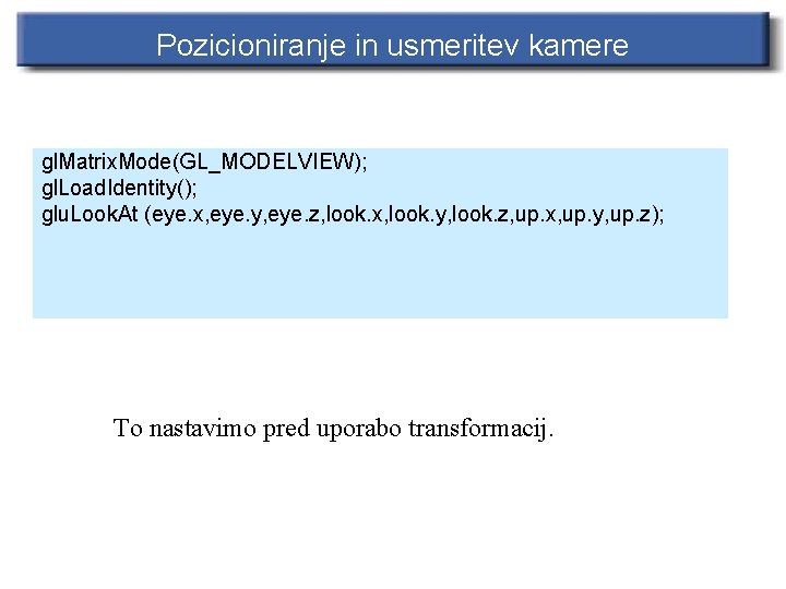 Pozicioniranje in usmeritev kamere gl. Matrix. Mode(GL_MODELVIEW); gl. Load. Identity(); glu. Look. At (eye.