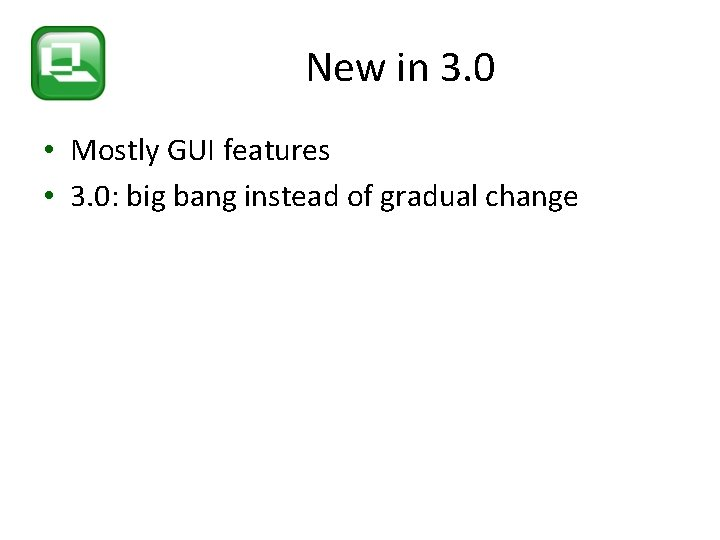New in 3. 0 • Mostly GUI features • 3. 0: big bang instead
