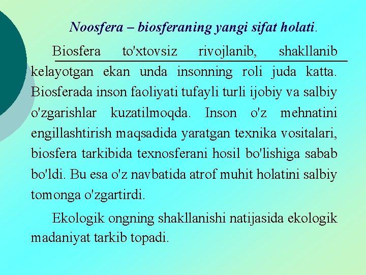 Noosfera – biosferaning yangi sifat holati. Biosfera to'xtovsiz rivojlanib, shakllanib kelayotgan ekan unda insonning