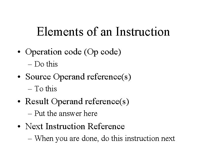 Elements of an Instruction • Operation code (Op code) – Do this • Source