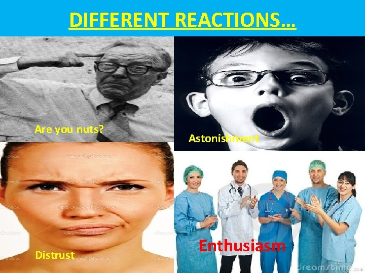 DIFFERENT REACTIONS… Are you nuts? Distrust Astonishment Enthusiasm