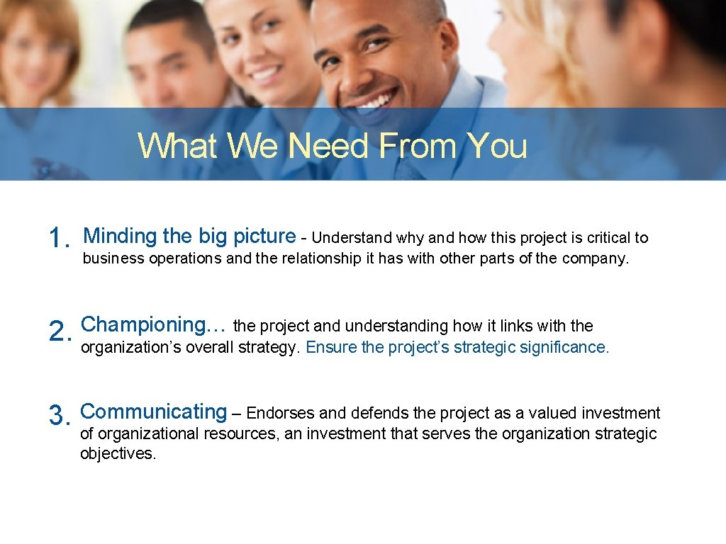 What We Need From You 1. Minding the big picture - Understand why and