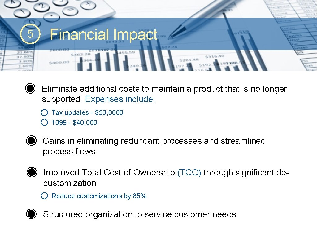 5 Financial Impact Eliminate additional costs to maintain a product that is no longer
