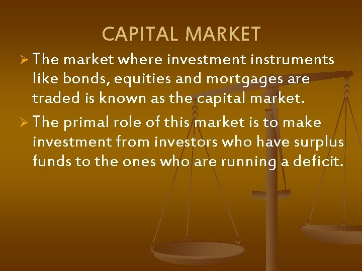 CAPITAL MARKET Ø The market where investment instruments like bonds, equities and mortgages are