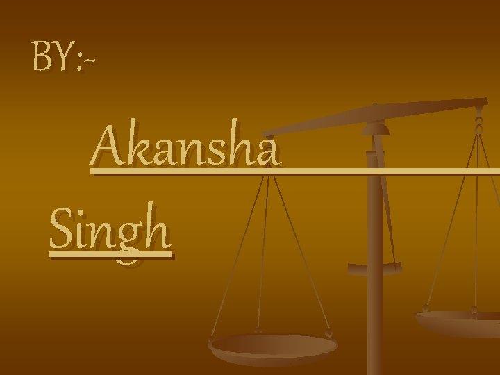BY: - Akansha Singh