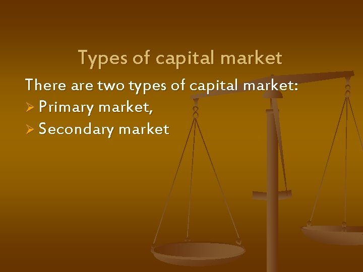 Types of capital market There are two types of capital market: Ø Primary market,