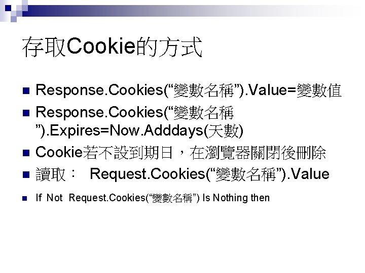 """存取Cookie的方式 n Response. Cookies(""""變數名稱""""). Value=變數值 Response. Cookies(""""變數名稱 """"). Expires=Now. Adddays(天數) Cookie若不設到期日,在瀏覽器關閉後刪除 讀取: Request. Cookies(""""變數名稱"""")."""