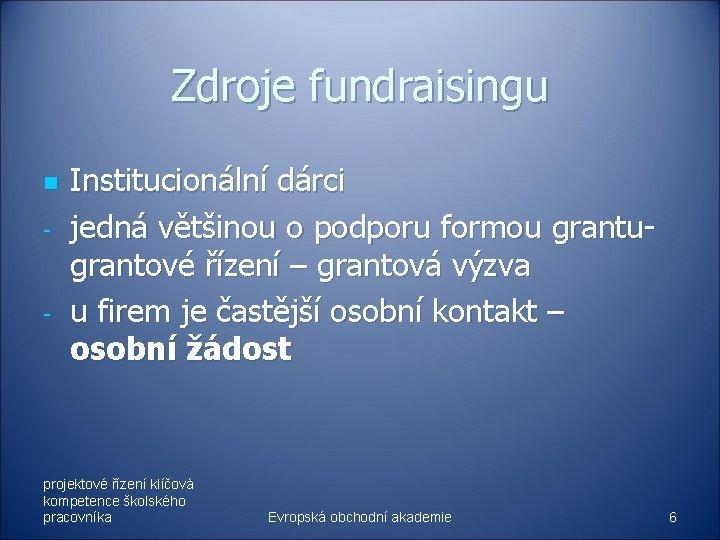 Zdroje fundraisingu n - - Institucionální dárci jedná většinou o podporu formou grantugrantové řízení
