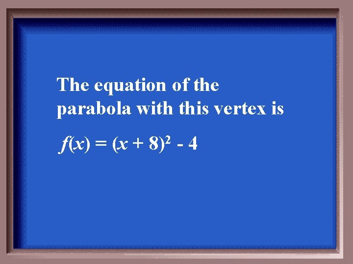 The equation of the parabola with this vertex is f(x) = (x + 8)2