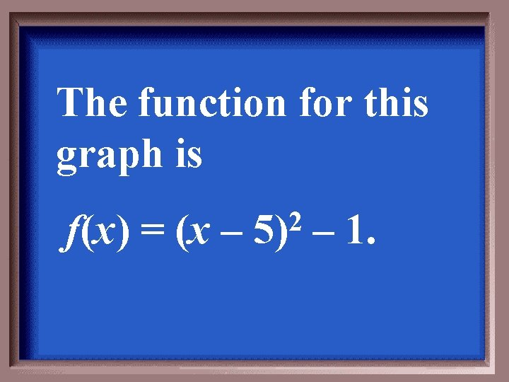 The function for this graph is f(x) = (x – 2 5) – 1.